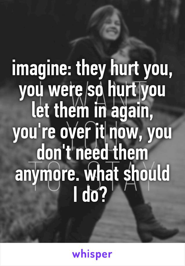 imagine: they hurt you, you were so hurt you let them in again, you're over it now, you don't need them anymore. what should I do?