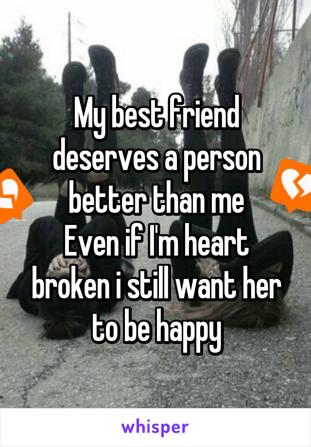 My best friend deserves a person better than me Even if I'm heart broken i still want her to be happy