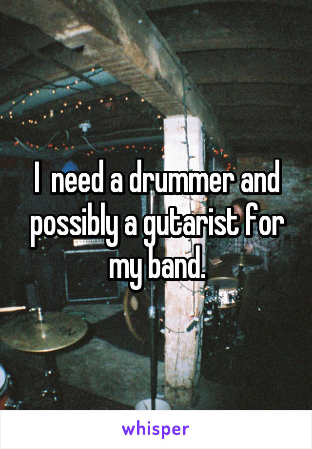 I  need a drummer and possibly a gutarist for my band.