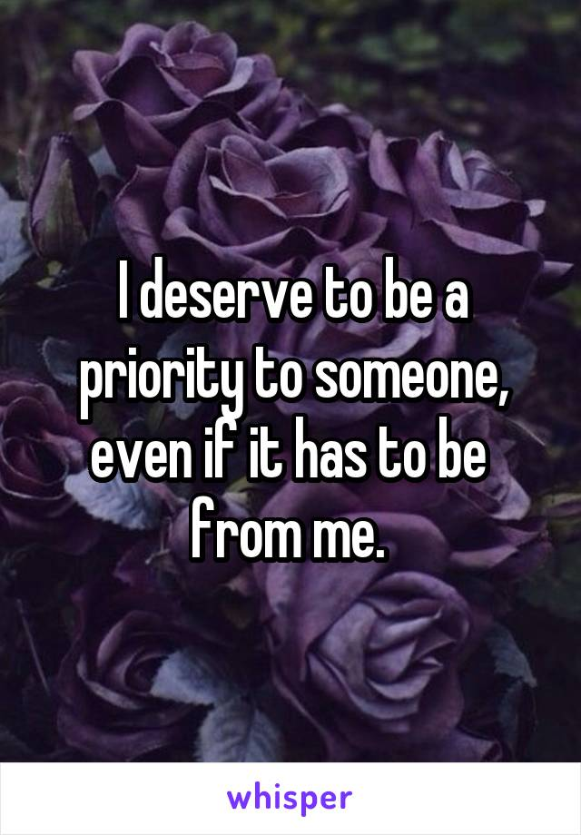I deserve to be a priority to someone, even if it has to be  from me.