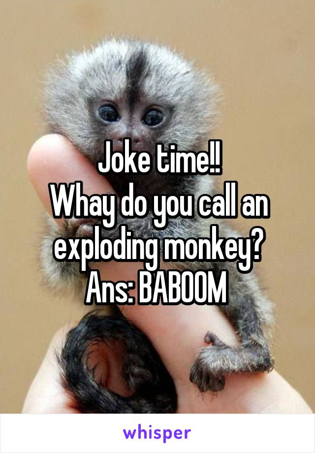 Joke time!! Whay do you call an exploding monkey? Ans: BABOOM