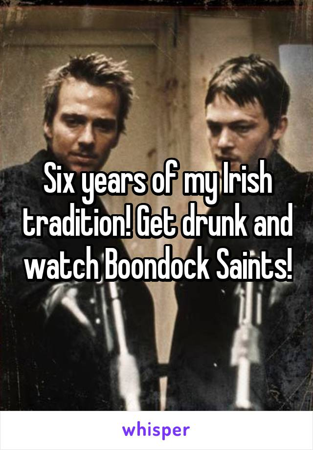Six years of my Irish tradition! Get drunk and watch Boondock Saints!