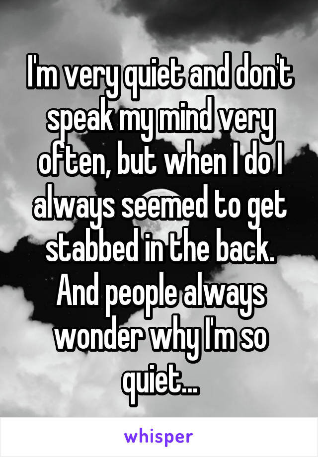 I'm very quiet and don't speak my mind very often, but when I do I always seemed to get stabbed in the back. And people always wonder why I'm so quiet...