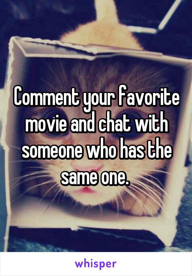 Comment your favorite movie and chat with someone who has the same one.