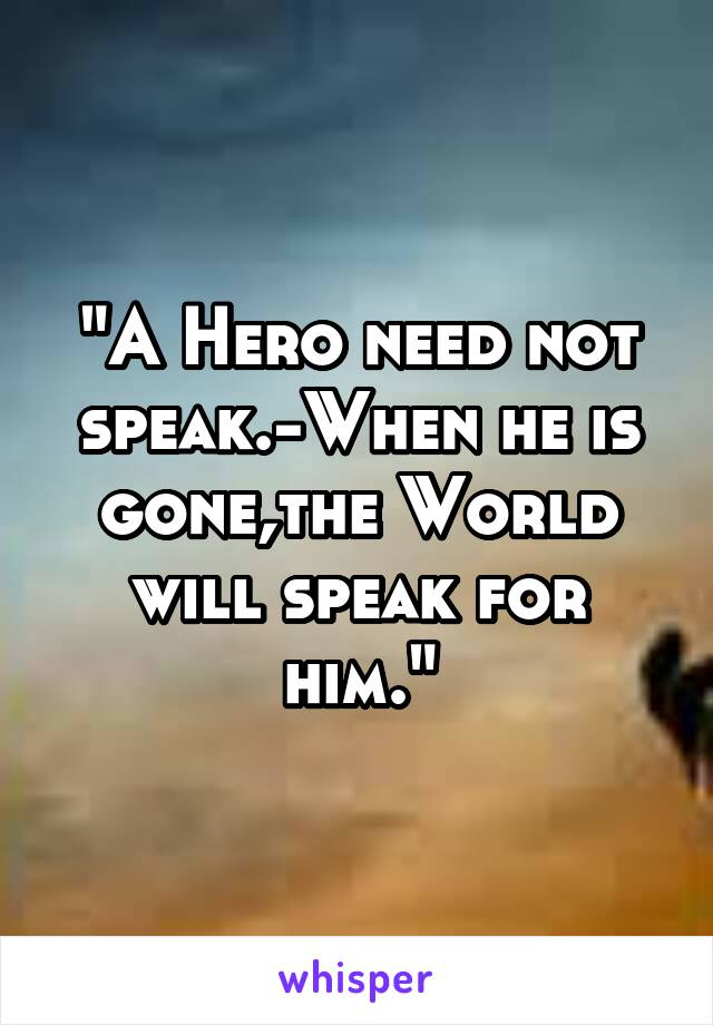 """A Hero need not speak.-When he is gone,the World will speak for him."""