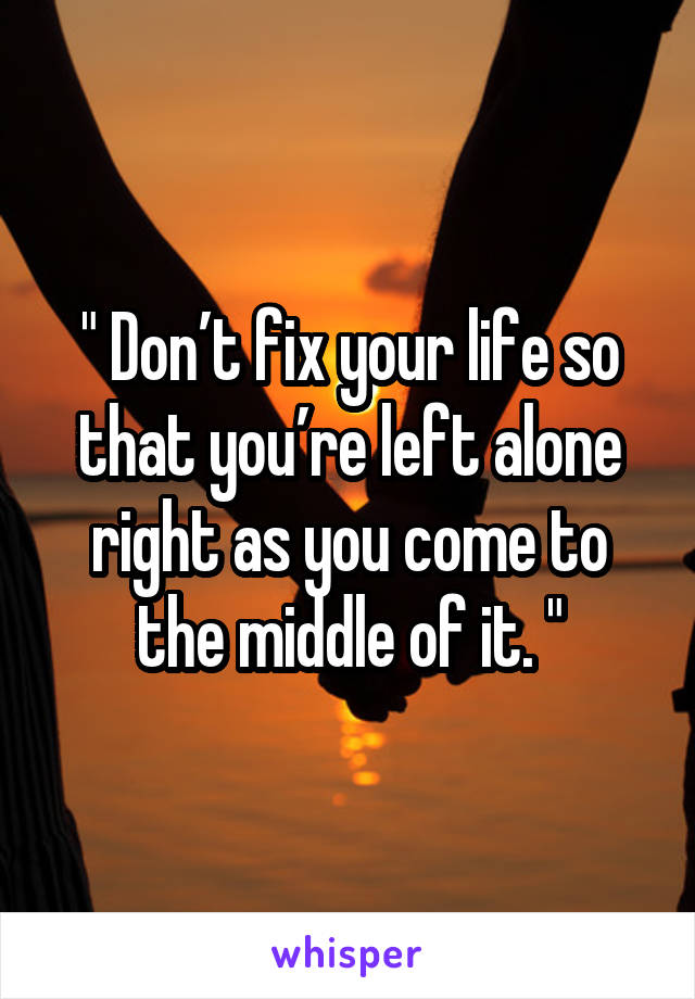 """"""" Don't fix your life so that you're left alone right as you come to the middle of it. """""""