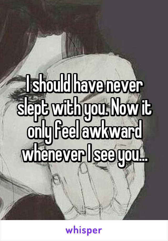 I should have never slept with you. Now it only feel awkward whenever I see you...