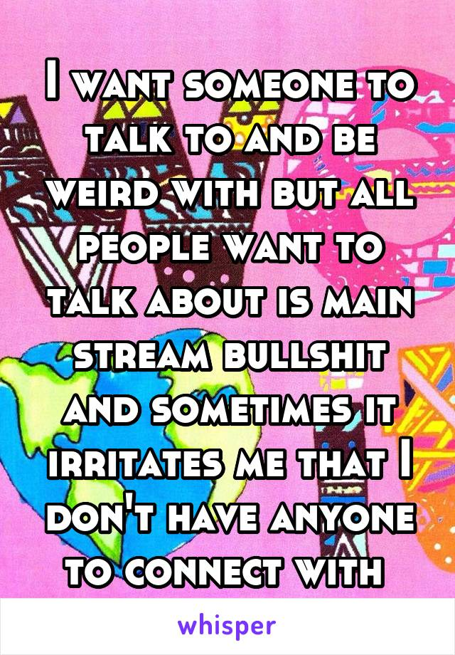 I want someone to talk to and be weird with but all people want to talk about is main stream bullshit and sometimes it irritates me that I don't have anyone to connect with