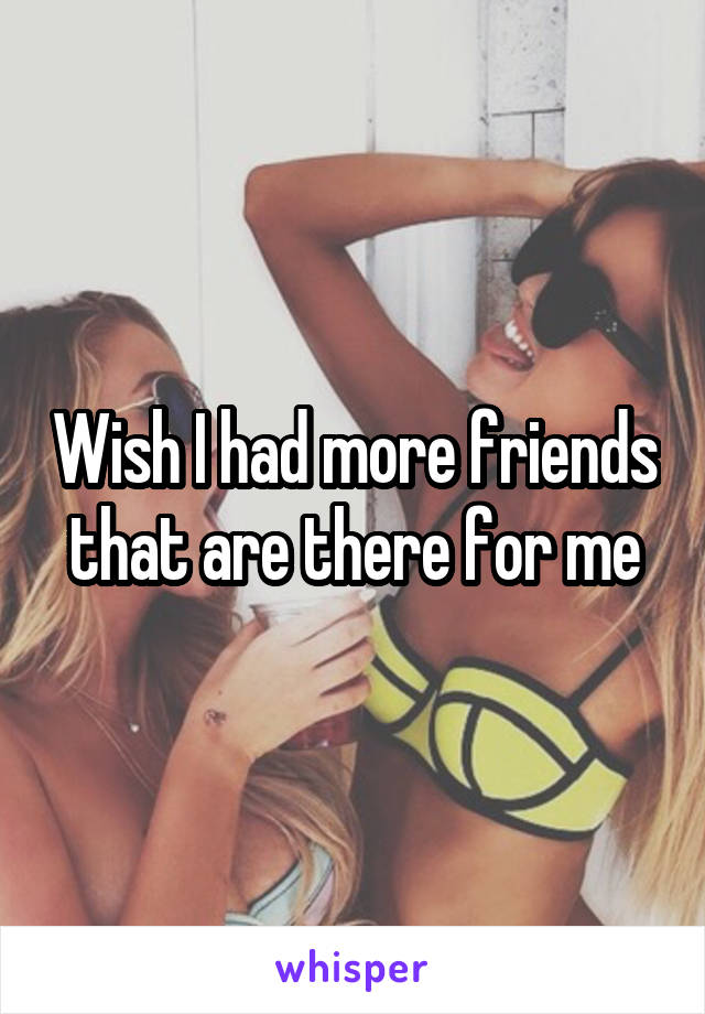 Wish I had more friends that are there for me