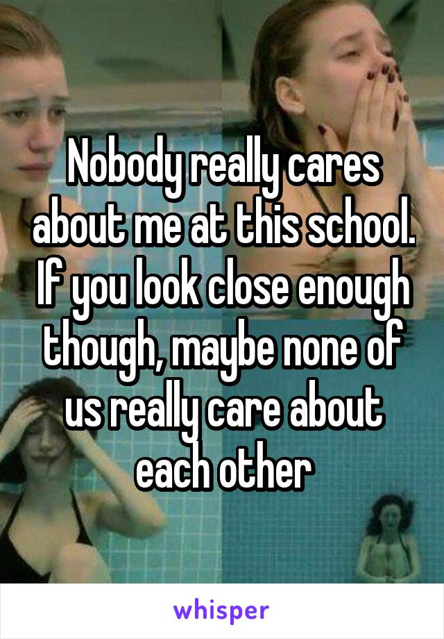 Nobody really cares about me at this school. If you look close enough though, maybe none of us really care about each other