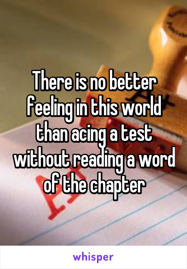 There is no better feeling in this world than acing a test without reading a word of the chapter