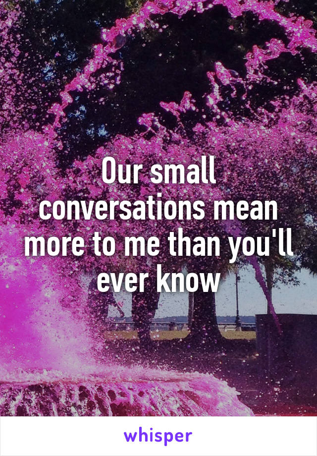 Our small conversations mean more to me than you'll ever know