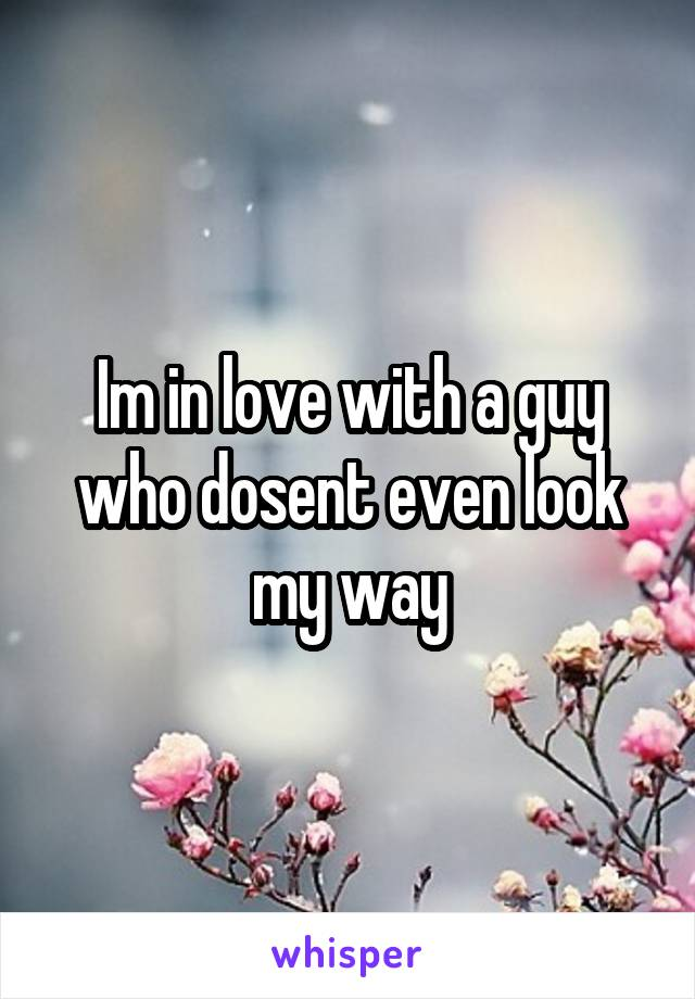 Im in love with a guy who dosent even look my way