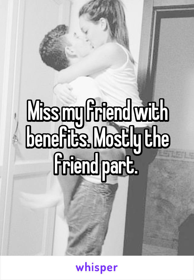 Miss my friend with benefits. Mostly the friend part.