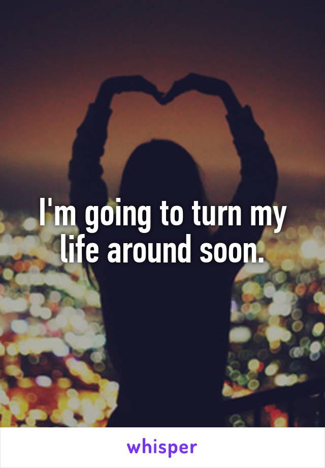 I'm going to turn my life around soon.