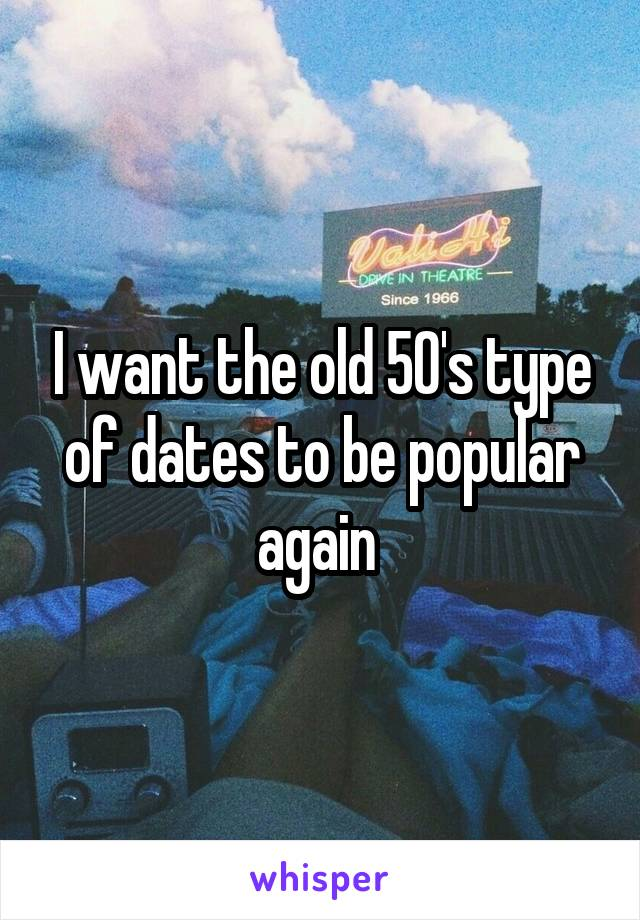 I want the old 50's type of dates to be popular again