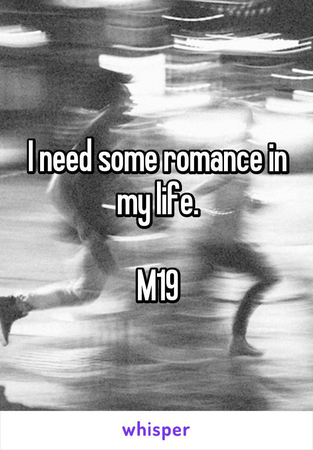 I need some romance in my life.  M19