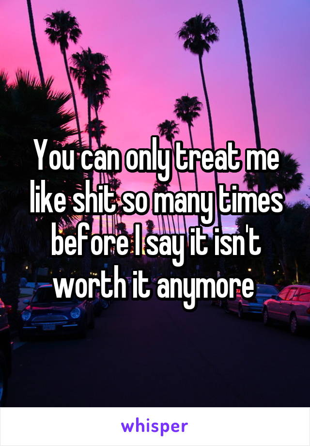 You can only treat me like shit so many times before I say it isn't worth it anymore