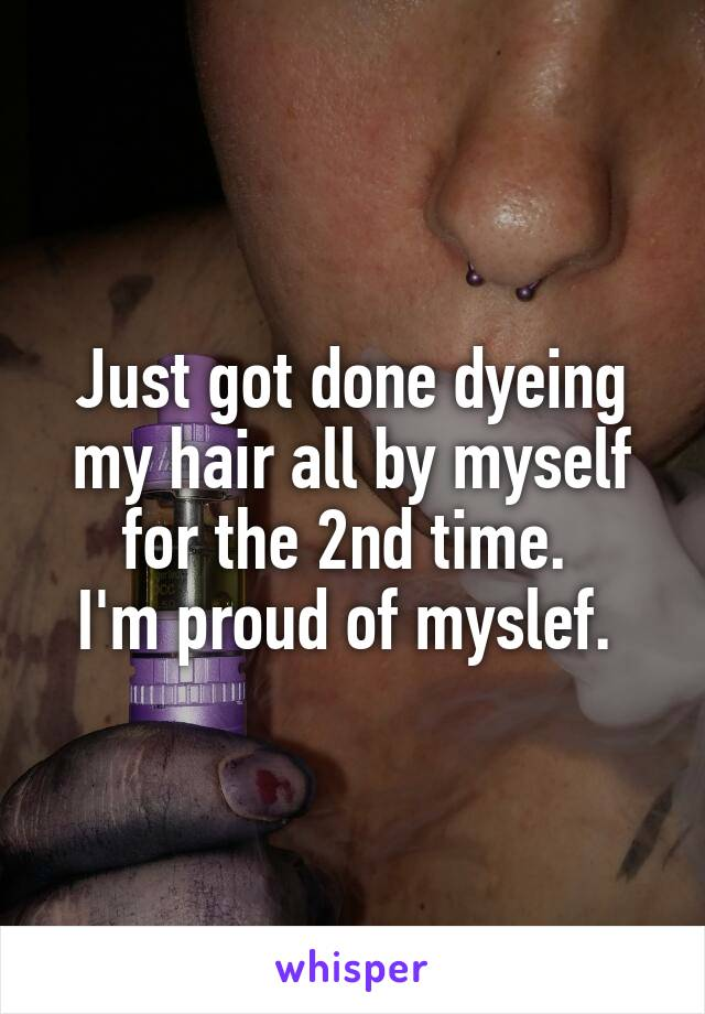 Just got done dyeing my hair all by myself for the 2nd time.  I'm proud of myslef.