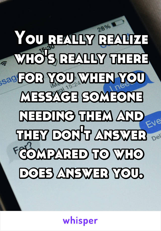 You really realize who's really there for you when you message someone needing them and they don't answer compared to who does answer you.