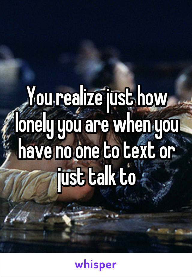 You realize just how lonely you are when you have no one to text or just talk to