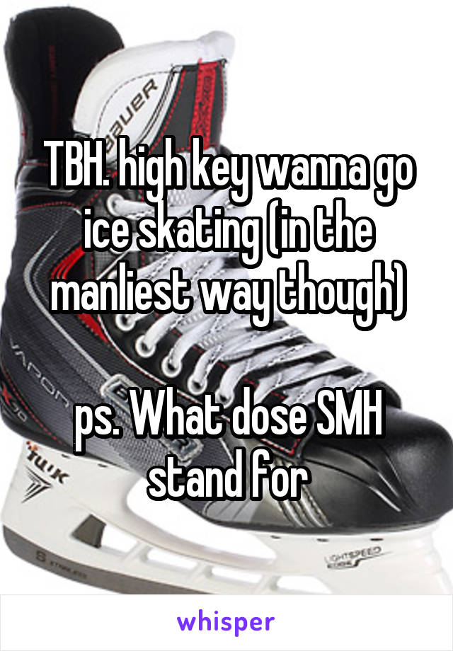 TBH. high key wanna go ice skating (in the manliest way though)  ps. What dose SMH stand for