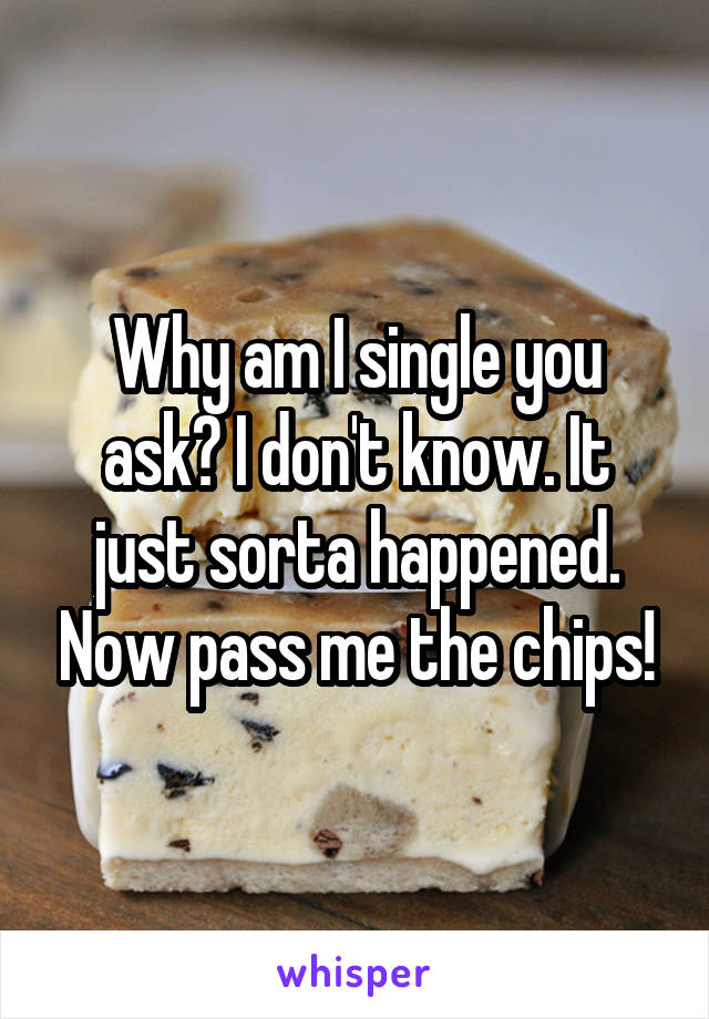 Why am I single you ask? I don't know. It just sorta happened. Now pass me the chips!