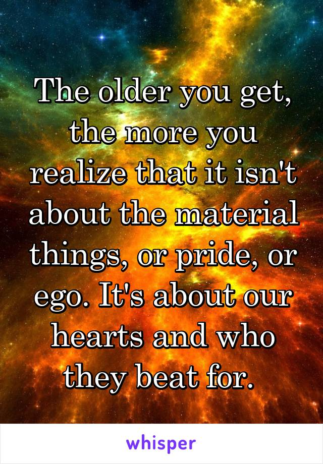 The older you get, the more you realize that it isn't about the material things, or pride, or ego. It's about our hearts and who they beat for.