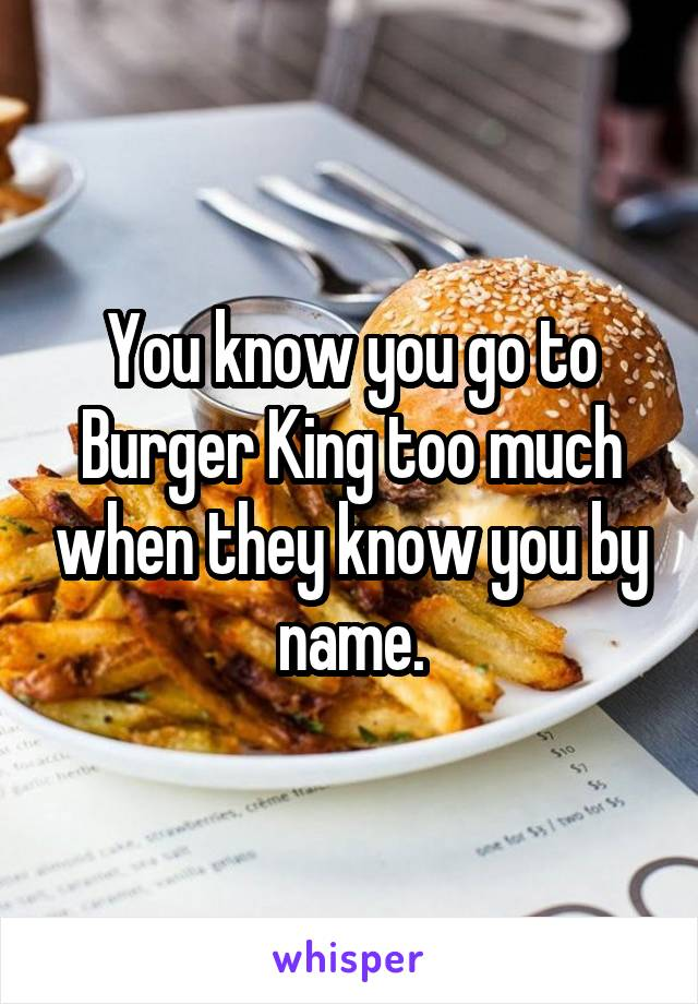 You know you go to Burger King too much when they know you by name.