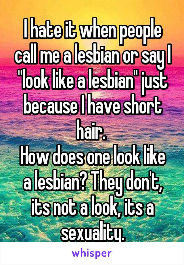 """I hate it when people call me a lesbian or say I """"look like a lesbian"""" just because I have short hair.  How does one look like a lesbian? They don't, its not a look, its a sexuality."""