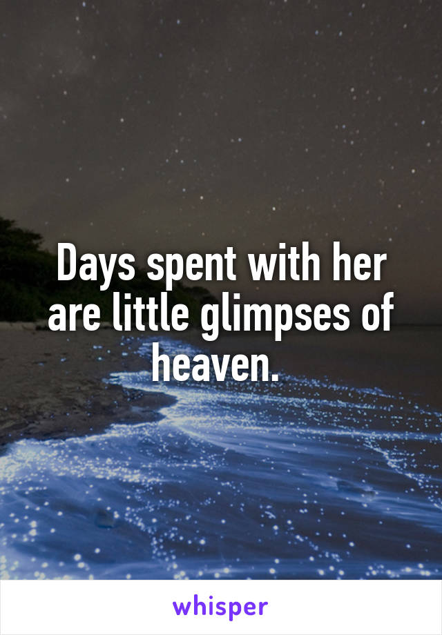 Days spent with her are little glimpses of heaven.