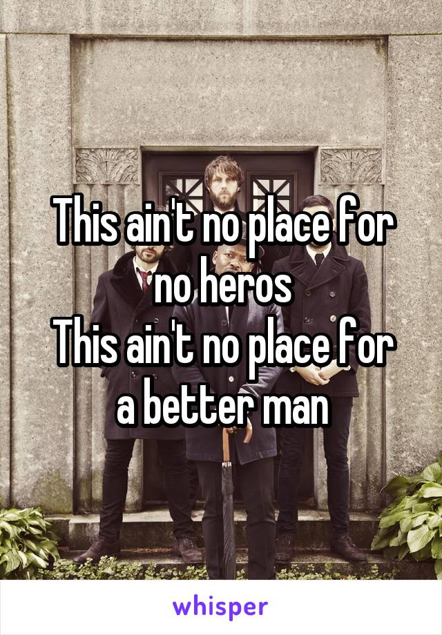 This ain't no place for no heros This ain't no place for a better man