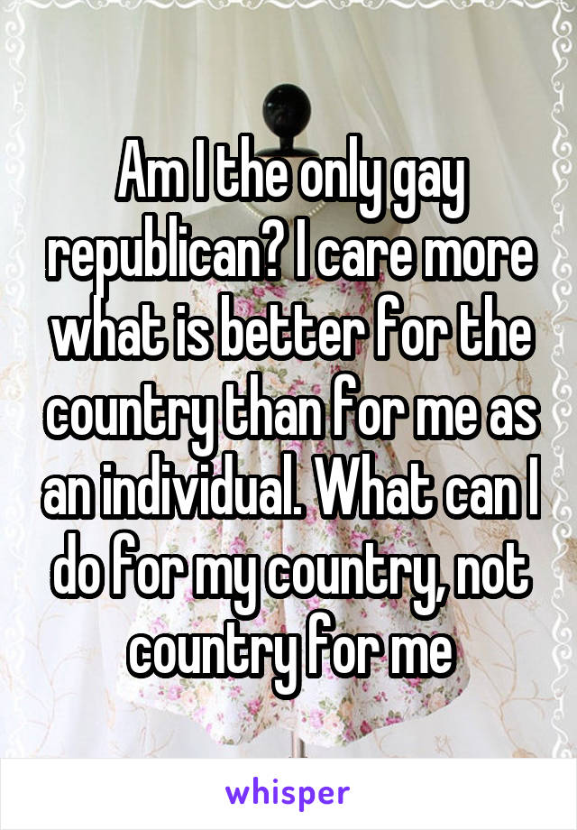 Am I the only gay republican? I care more what is better for the country than for me as an individual. What can I do for my country, not country for me