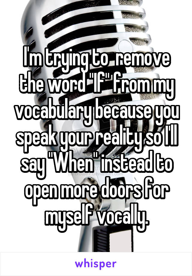 "I'm trying to  remove the word ""If"" from my vocabulary because you speak your reality so I'll say ""When"" instead to open more doors for myself vocally."
