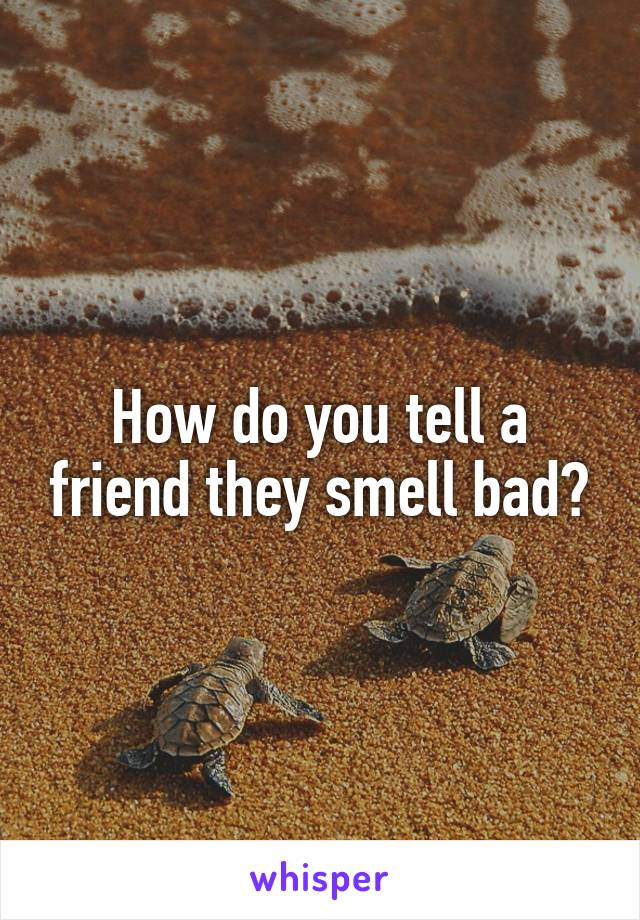 How do you tell a friend they smell bad?