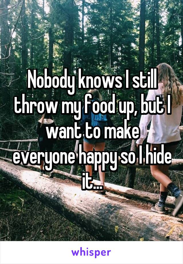 Nobody knows I still throw my food up, but I want to make everyone happy so I hide it...
