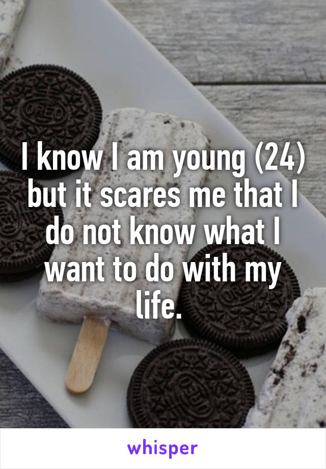 I know I am young (24) but it scares me that I do not know what I want to do with my life.
