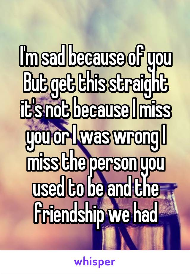 I'm sad because of you But get this straight it's not because I miss you or I was wrong I miss the person you used to be and the friendship we had