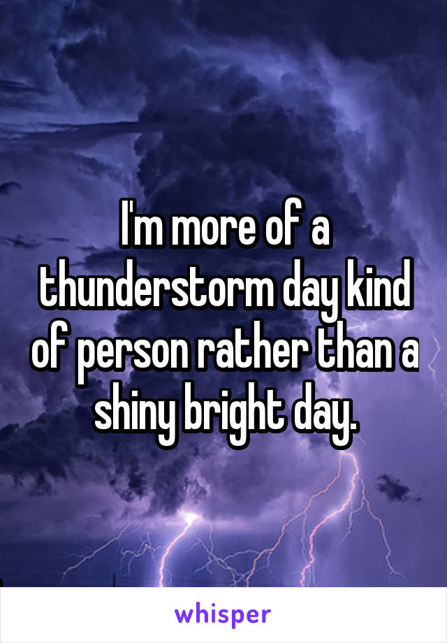 I'm more of a thunderstorm day kind of person rather than a shiny bright day.