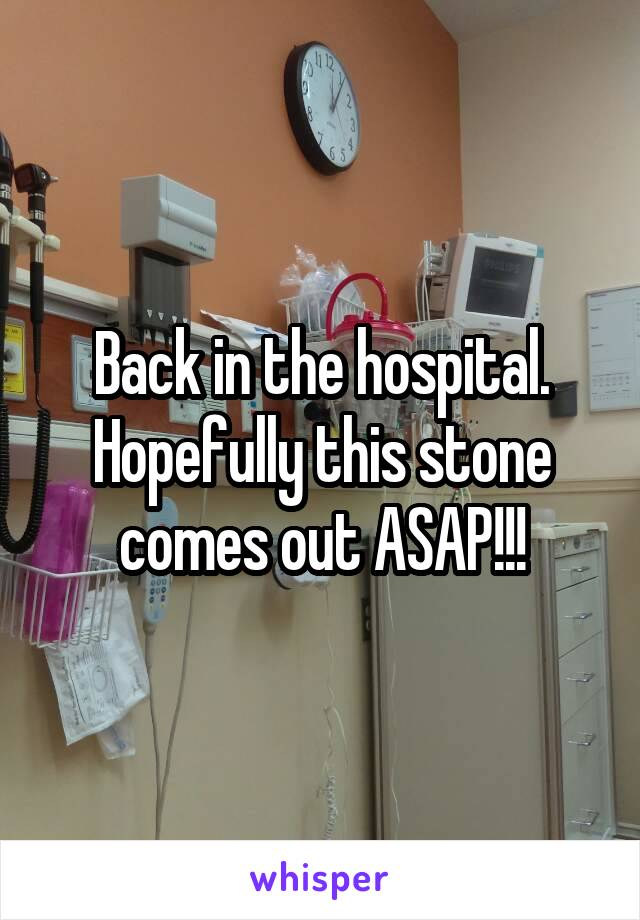 Back in the hospital. Hopefully this stone comes out ASAP!!!