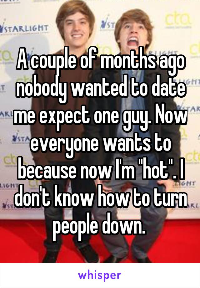 """A couple of months ago nobody wanted to date me expect one guy. Now everyone wants to because now I'm """"hot"""". I don't know how to turn people down."""