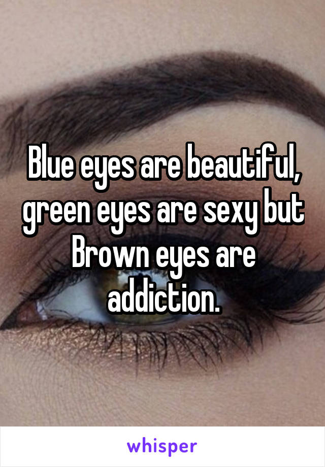 Blue eyes are beautiful, green eyes are sexy but Brown eyes are addiction.