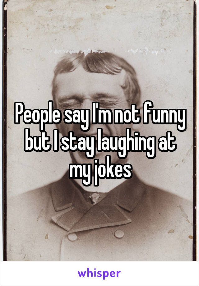 People say I'm not funny but I stay laughing at my jokes