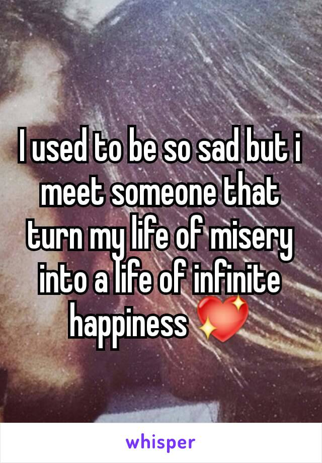 I used to be so sad but i meet someone that turn my life of misery into a life of infinite happiness 💖