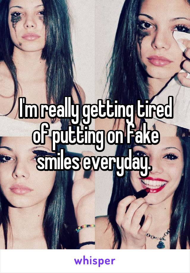 I'm really getting tired of putting on fake smiles everyday.