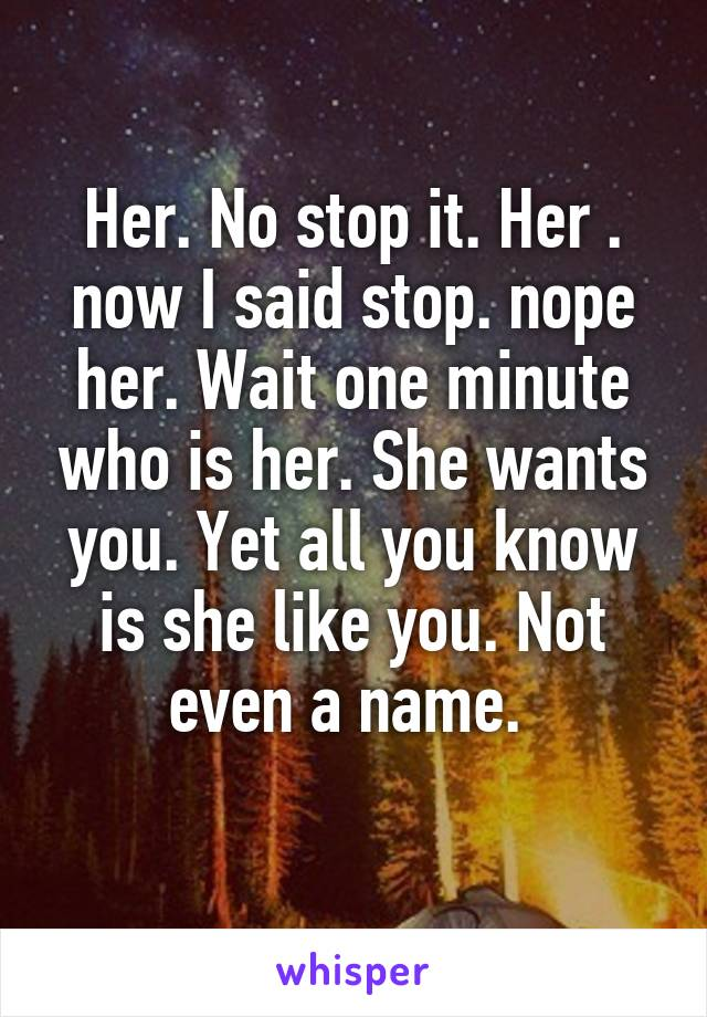 Her. No stop it. Her . now I said stop. nope her. Wait one minute who is her. She wants you. Yet all you know is she like you. Not even a name.