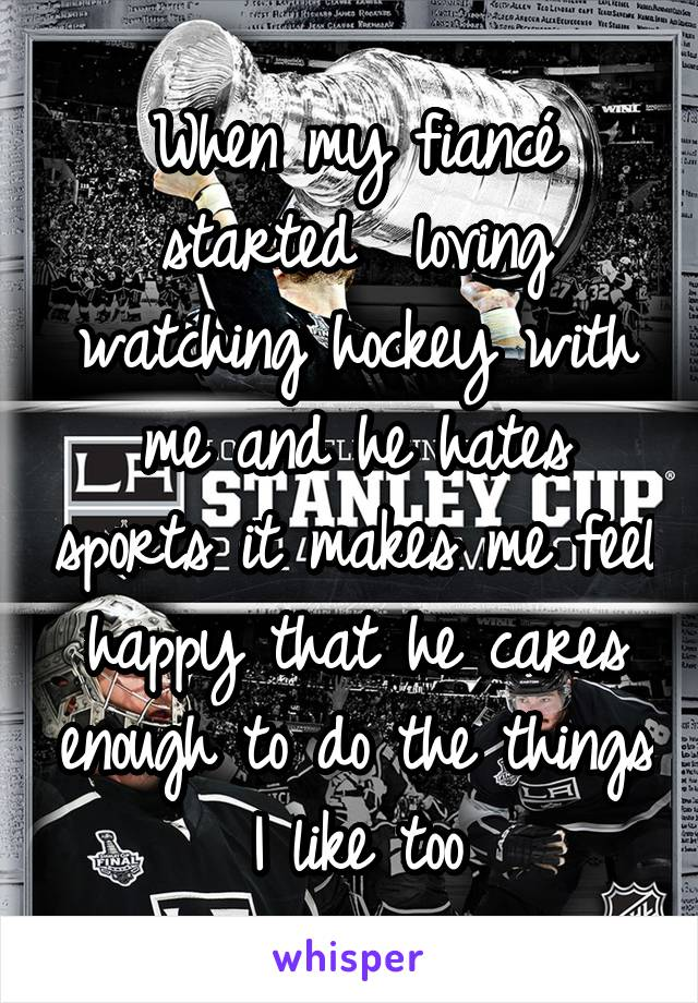 When my fiancé started  loving watching hockey with me and he hates sports it makes me feel happy that he cares enough to do the things I like too