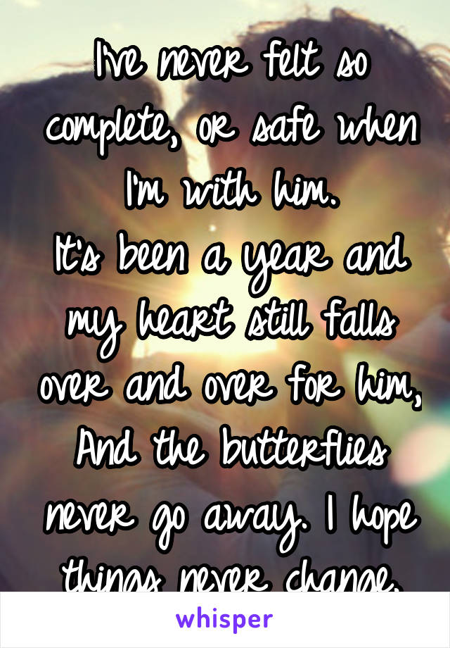 I've never felt so complete, or safe when I'm with him. It's been a year and my heart still falls over and over for him, And the butterflies never go away. I hope things never change.