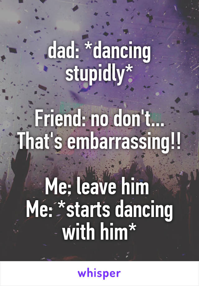 dad: *dancing stupidly*  Friend: no don't... That's embarrassing!!  Me: leave him  Me: *starts dancing with him*