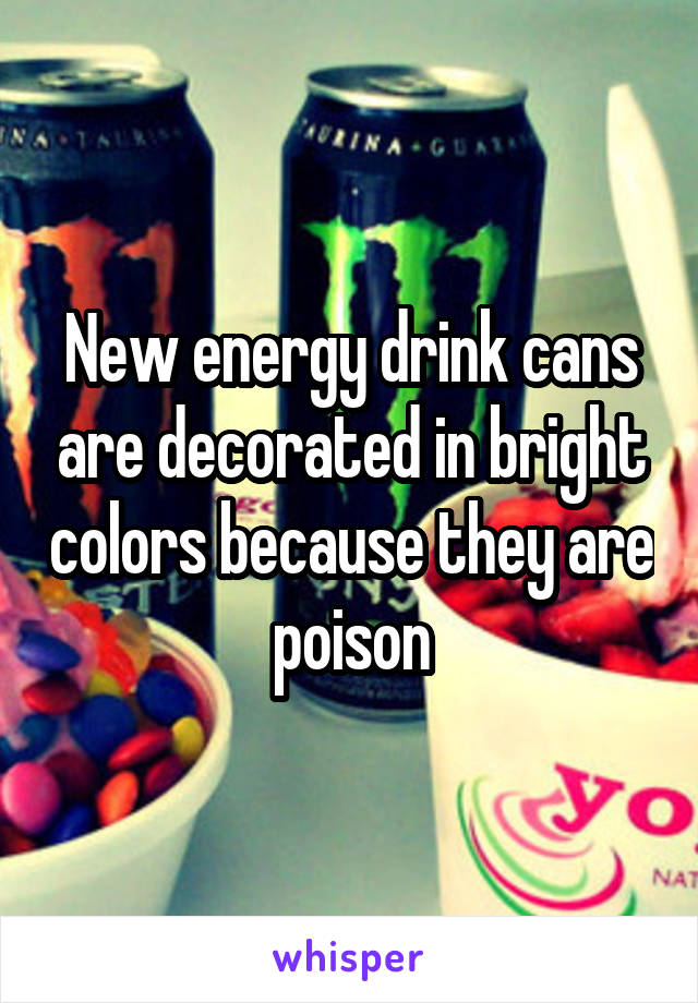 New energy drink cans are decorated in bright colors because they are poison